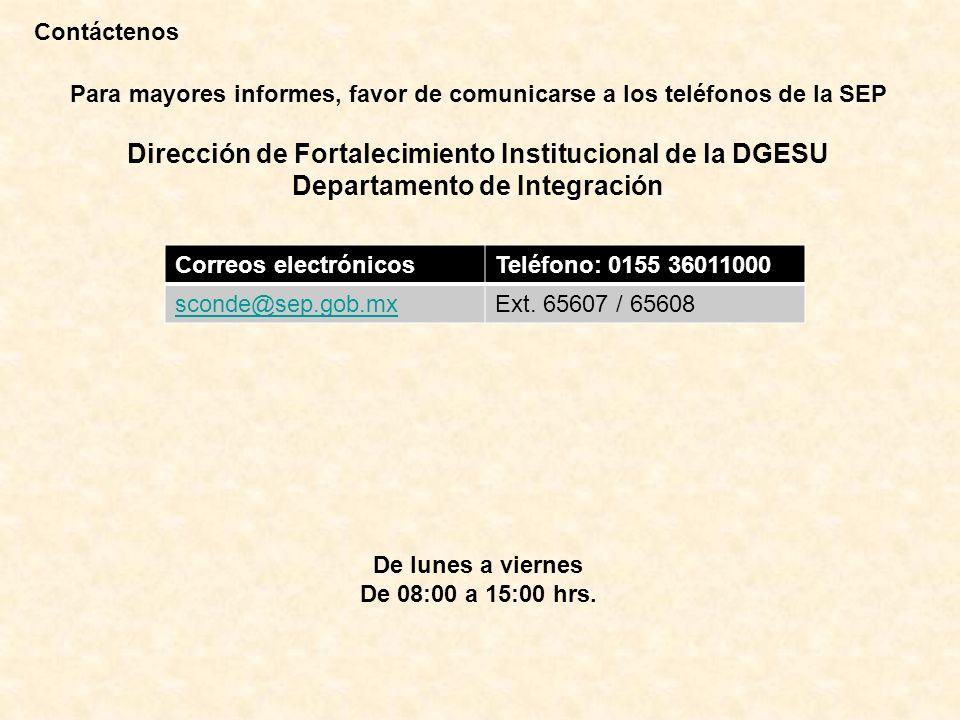Contáctenos Para mayores informes, favor de comunicarse a los teléfonos de la SEP Dirección de Fortalecimiento Institucional de la DGESU Departamento de Integración De lunes a viernes De 08:00 a 15:00 hrs.