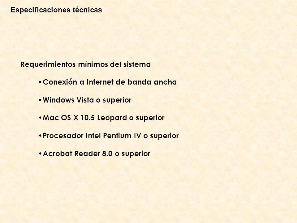 Especificaciones técnicas Requerimientos mínimos del sistema Conexión a Internet de banda ancha Windows Vista o superior Mac OS X 10.5 Leopard o superior Procesador Intel Pentium IV o superior Acrobat Reader 8.0 o superior