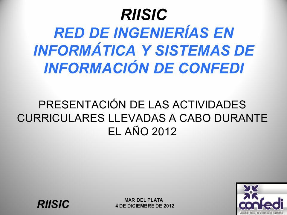RIISIC RED DE INGENIERÍAS EN INFORMÁTICA Y SISTEMAS DE INFORMACIÓN DE CONFEDI PRESENTACIÓN DE LAS ACTIVIDADES CURRICULARES LLEVADAS A CABO DURANTE EL AÑO 2012 RIISIC MAR DEL PLATA 4 DE DICIEMBRE DE 2012