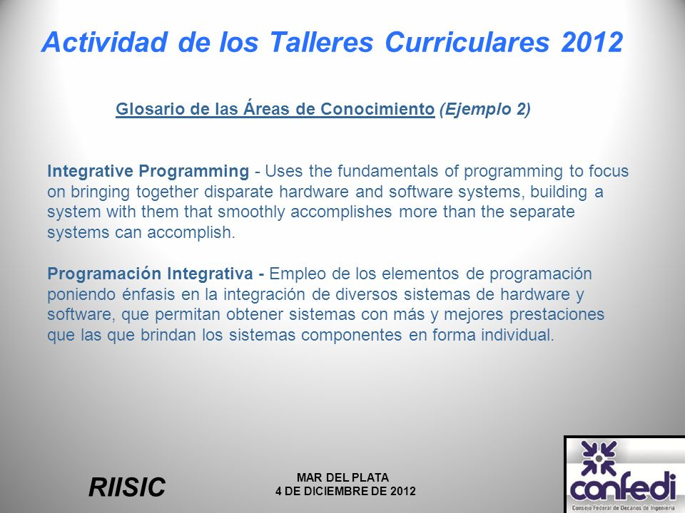 Actividad de los Talleres Curriculares 2012 RIISIC MAR DEL PLATA 4 DE DICIEMBRE DE 2012 Glosario de las Áreas de Conocimiento (Ejemplo 2) Integrative Programming - Uses the fundamentals of programming to focus on bringing together disparate hardware and software systems, building a system with them that smoothly accomplishes more than the separate systems can accomplish.