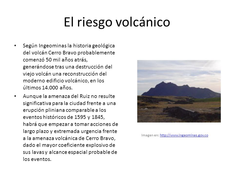 El riesgo volcánico Según Ingeominas la historia geológica del volcán Cerro Bravo probablemente comenzó 50 mil años atrás, generándose tras una destrucción del viejo volcán una reconstrucción del moderno edificio volcánico, en los últimos 14.000 años.