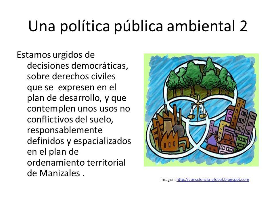 Una política pública ambiental 2 Estamos urgidos de decisiones democráticas, sobre derechos civiles que se expresen en el plan de desarrollo, y que contemplen unos usos no conflictivos del suelo, responsablemente definidos y espacializados en el plan de ordenamiento territorial de Manizales.