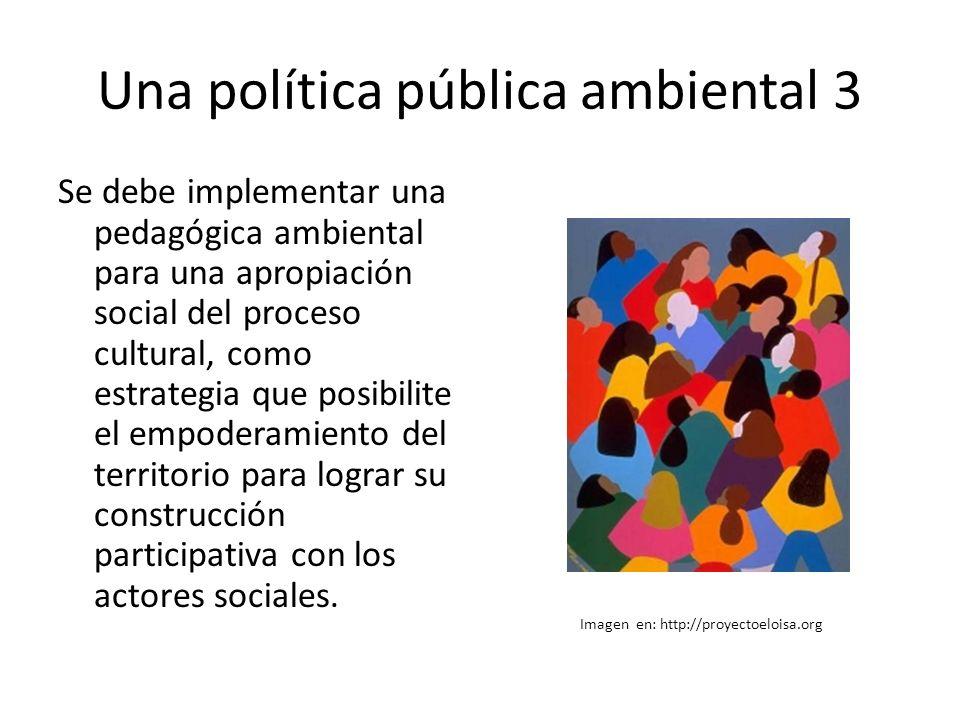 Una política pública ambiental 3 Se debe implementar una pedagógica ambiental para una apropiación social del proceso cultural, como estrategia que posibilite el empoderamiento del territorio para lograr su construcción participativa con los actores sociales.