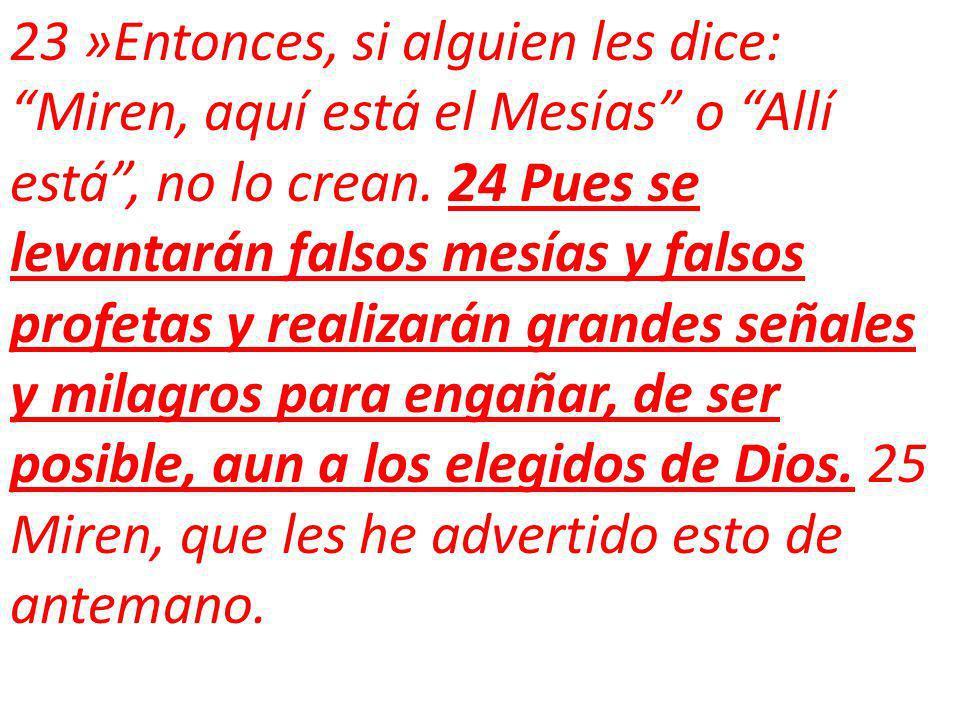 23 »Entonces, si alguien les dice: Miren, aquí está el Mesías o Allí está, no lo crean.