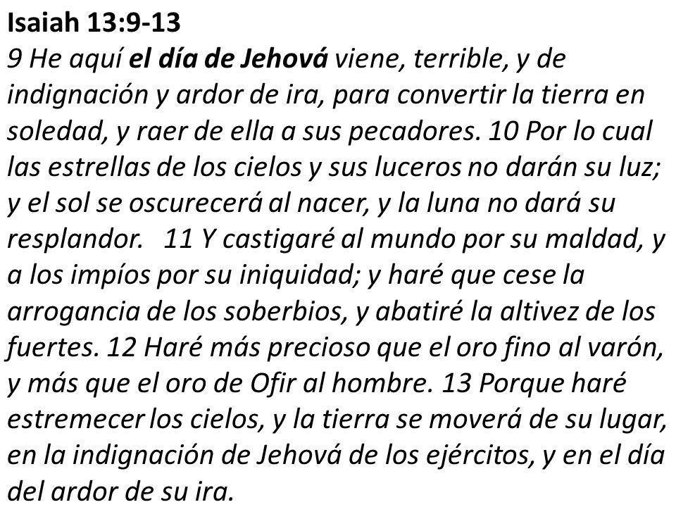 Isaiah 13:9-13 9 He aquí el día de Jehová viene, terrible, y de indignación y ardor de ira, para convertir la tierra en soledad, y raer de ella a sus pecadores.