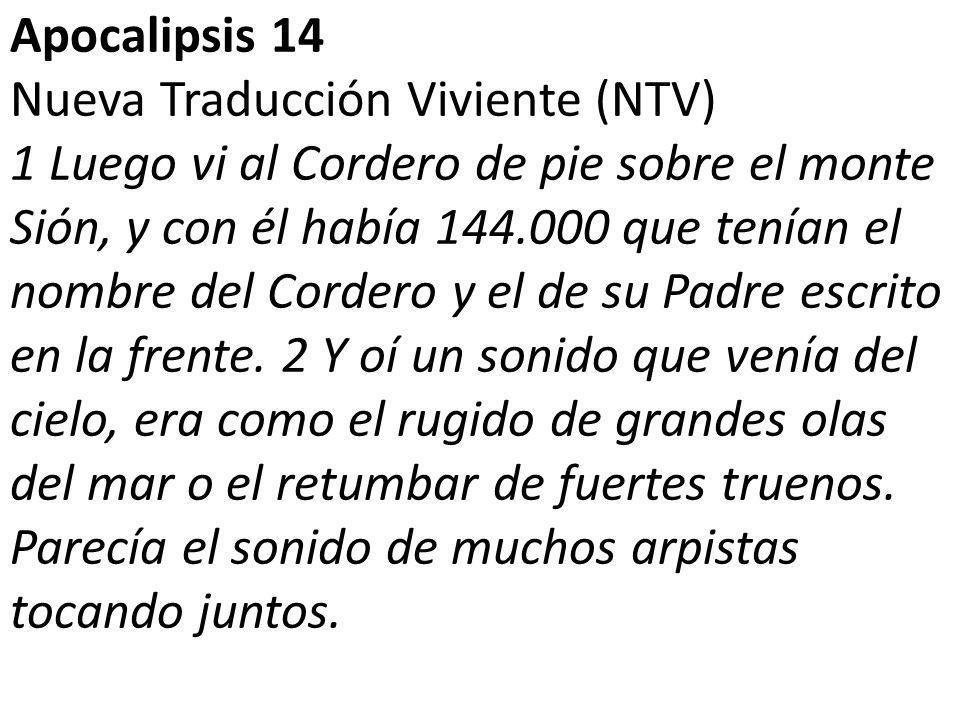 Apocalipsis 14 Nueva Traducción Viviente (NTV) 1 Luego vi al Cordero de pie sobre el monte Sión, y con él había 144.000 que tenían el nombre del Cordero y el de su Padre escrito en la frente.