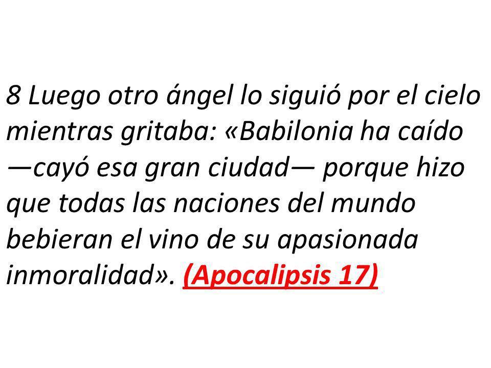 8 Luego otro ángel lo siguió por el cielo mientras gritaba: «Babilonia ha caído cayó esa gran ciudad porque hizo que todas las naciones del mundo bebieran el vino de su apasionada inmoralidad».