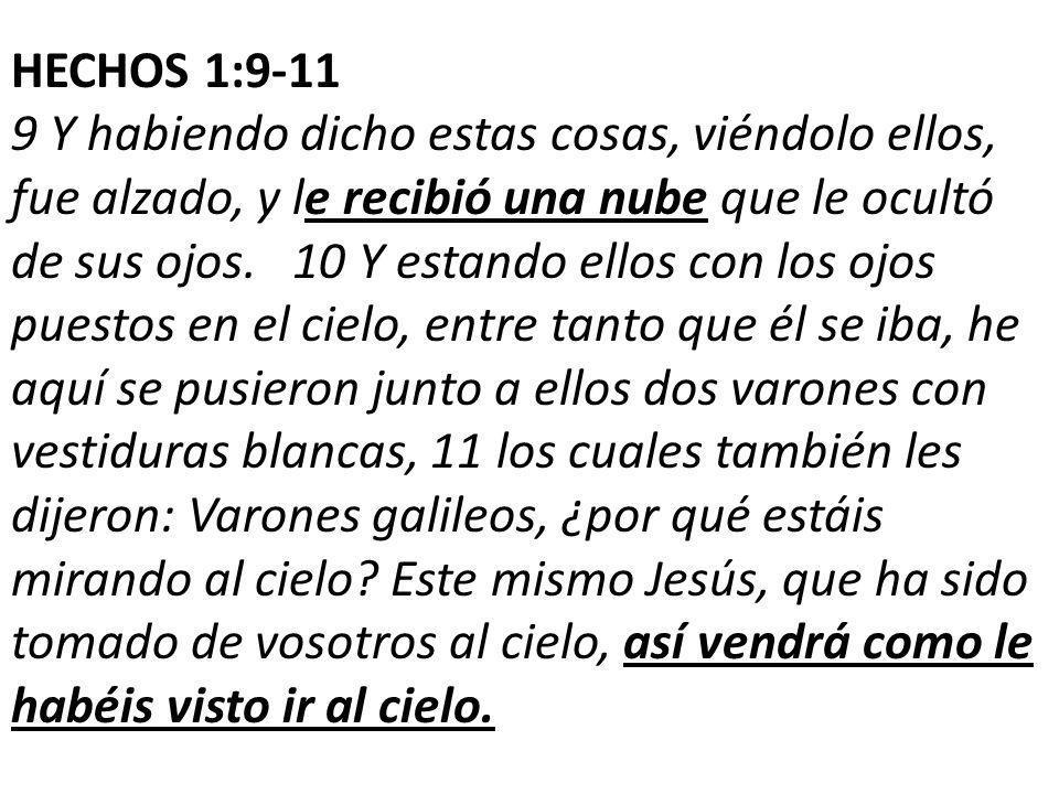 HECHOS 1:9-11 9 Y habiendo dicho estas cosas, viéndolo ellos, fue alzado, y le recibió una nube que le ocultó de sus ojos.