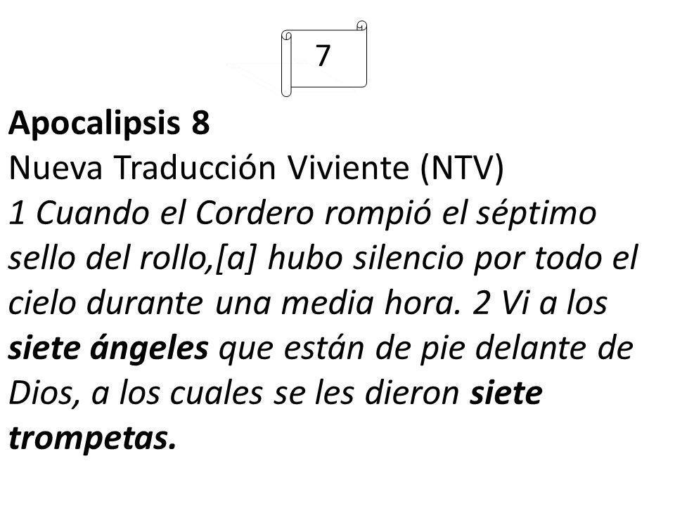 7 Apocalipsis 8 Nueva Traducción Viviente (NTV) 1 Cuando el Cordero rompió el séptimo sello del rollo,[a] hubo silencio por todo el cielo durante una media hora.
