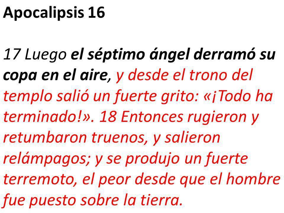 Apocalipsis 16 17 Luego el séptimo ángel derramó su copa en el aire, y desde el trono del templo salió un fuerte grito: «¡Todo ha terminado!».
