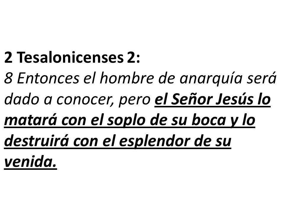 2 Tesalonicenses 2: 8 Entonces el hombre de anarquía será dado a conocer, pero el Señor Jesús lo matará con el soplo de su boca y lo destruirá con el esplendor de su venida.