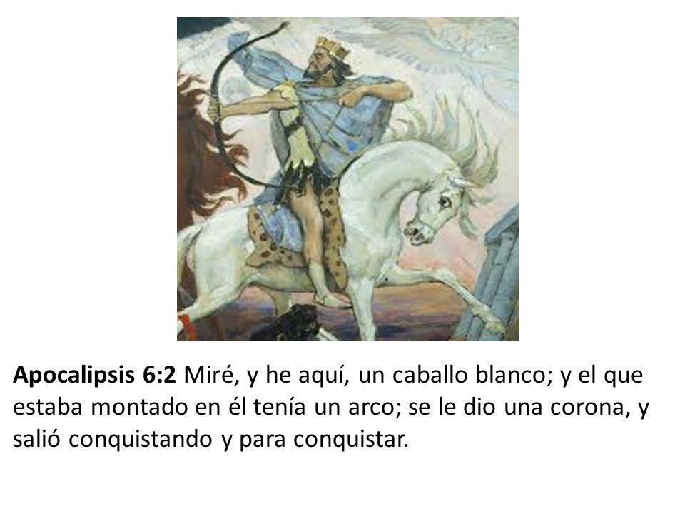 Apocalipsis 6:2 Miré, y he aquí, un caballo blanco; y el que estaba montado en él tenía un arco; se le dio una corona, y salió conquistando y para conquistar.