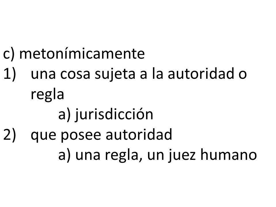 c) metonímicamente 1) una cosa sujeta a la autoridad o regla a) jurisdicción 2) que posee autoridad a) una regla, un juez humano