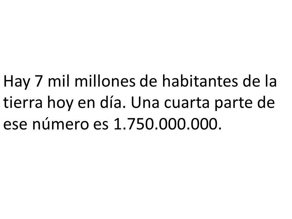 Hay 7 mil millones de habitantes de la tierra hoy en día.