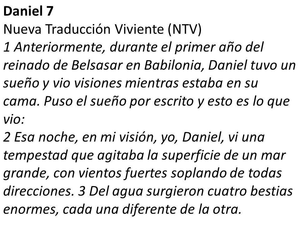 Daniel 7 Nueva Traducción Viviente (NTV) 1 Anteriormente, durante el primer año del reinado de Belsasar en Babilonia, Daniel tuvo un sueño y vio visiones mientras estaba en su cama.