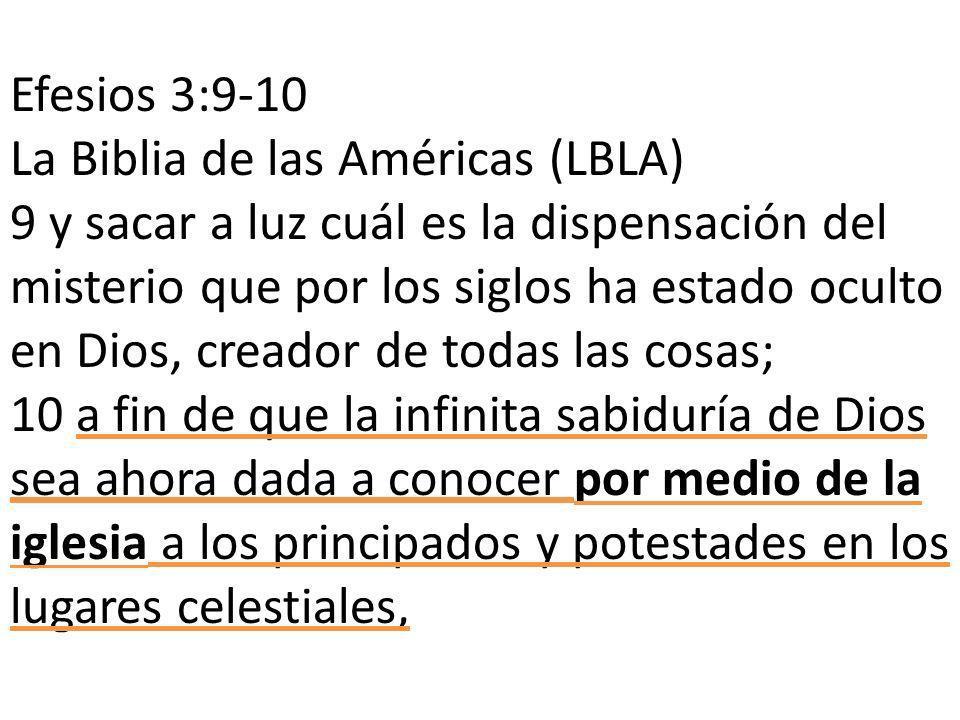 Efesios 3:9-10 La Biblia de las Américas (LBLA) 9 y sacar a luz cuál es la dispensación del misterio que por los siglos ha estado oculto en Dios, creador de todas las cosas; 10 a fin de que la infinita sabiduría de Dios sea ahora dada a conocer por medio de la iglesia a los principados y potestades en los lugares celestiales,