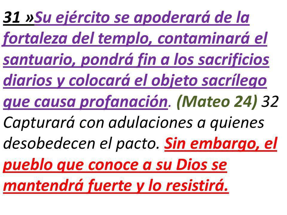 31 »Su ejército se apoderará de la fortaleza del templo, contaminará el santuario, pondrá fin a los sacrificios diarios y colocará el objeto sacrílego que causa profanación.