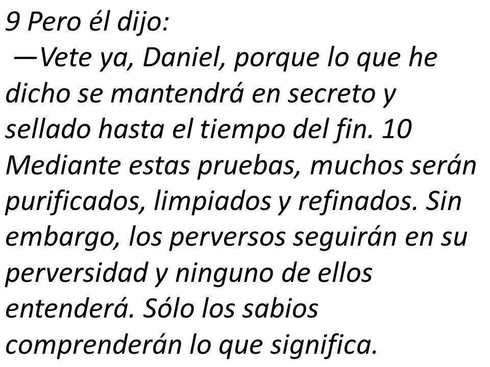 9 Pero él dijo: Vete ya, Daniel, porque lo que he dicho se mantendrá en secreto y sellado hasta el tiempo del fin.