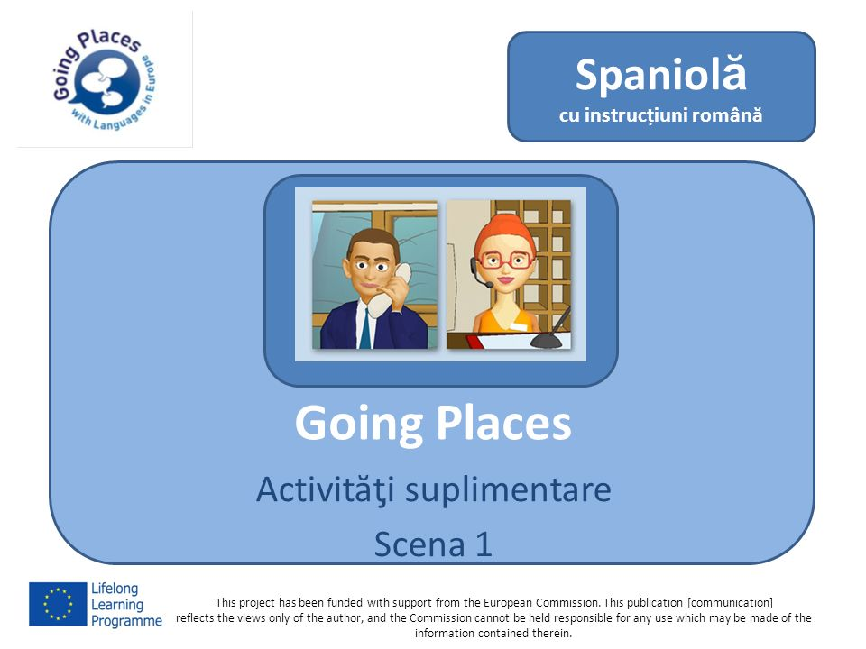 Going Places Activităƫi suplimentare Scena 1 Spaniolă cu instrucțiuni română This project has been funded with support from the European Commission. T