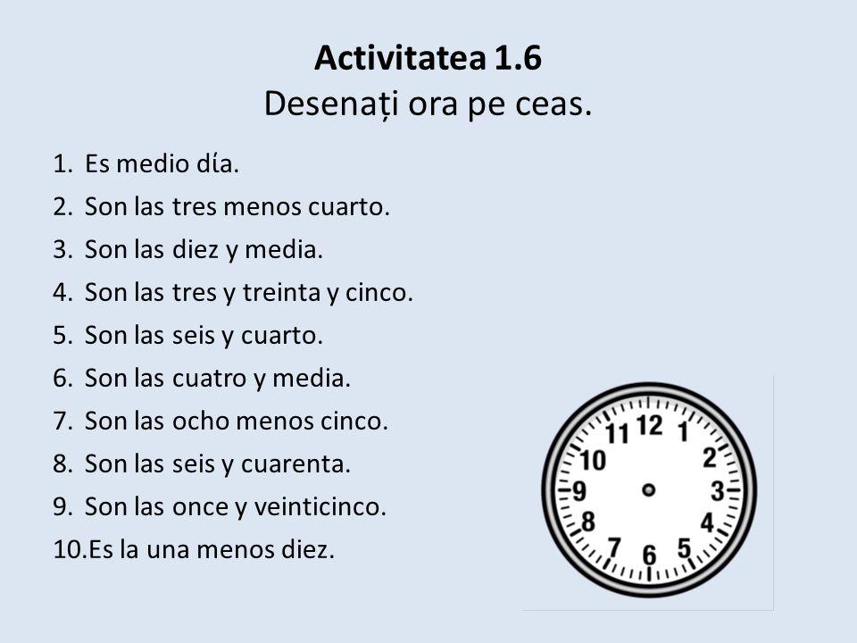 Activitatea 1.6 Desenați ora pe ceas. 1.Es medio da.