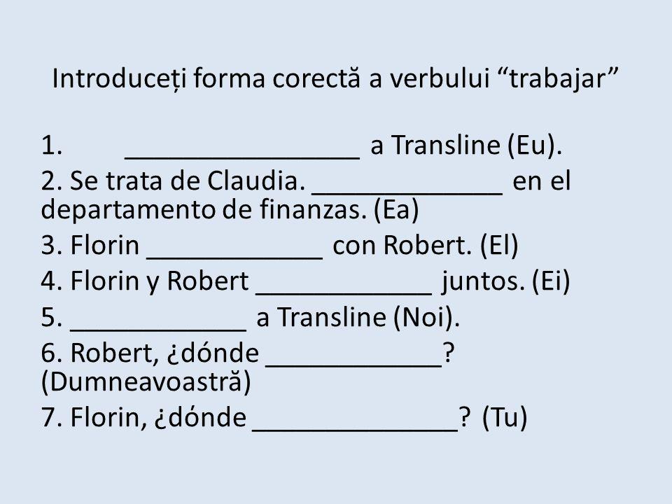 Introduceți forma corect ă a verbului trabajar 1.________________ a Transline (Eu).
