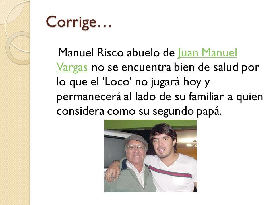 Corrige… Manuel Risco abuelo de Juan Manuel Vargas no se encuentra bien de salud por lo que el Loco no jugará hoy y permanecerá al lado de su familiar a quien considera como su segundo papá.Juan Manuel Vargas