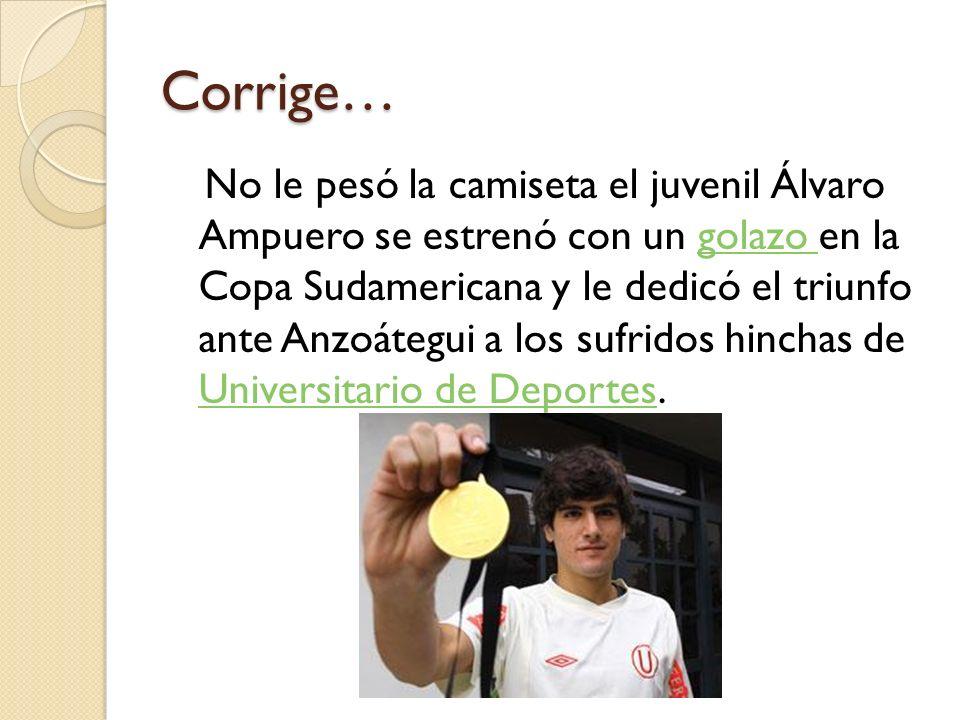 Corrige… No le pesó la camiseta el juvenil Álvaro Ampuero se estrenó con un golazo en la Copa Sudamericana y le dedicó el triunfo ante Anzoátegui a los sufridos hinchas de Universitario de Deportes.golazo Universitario de Deportes