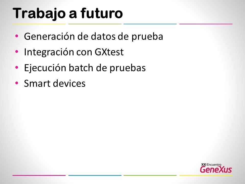 Trabajo a futuro Generación de datos de prueba Integración con GXtest Ejecución batch de pruebas Smart devices
