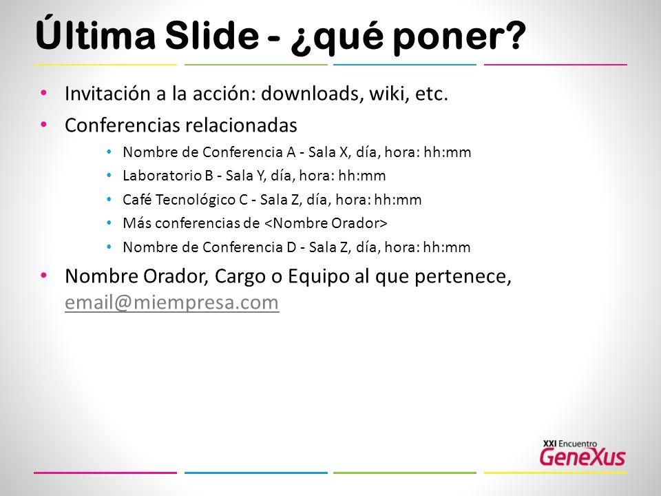 Última Slide - ¿qué poner? Invitación a la acción: downloads, wiki, etc. Conferencias relacionadas Nombre de Conferencia A - Sala X, día, hora: hh:mm