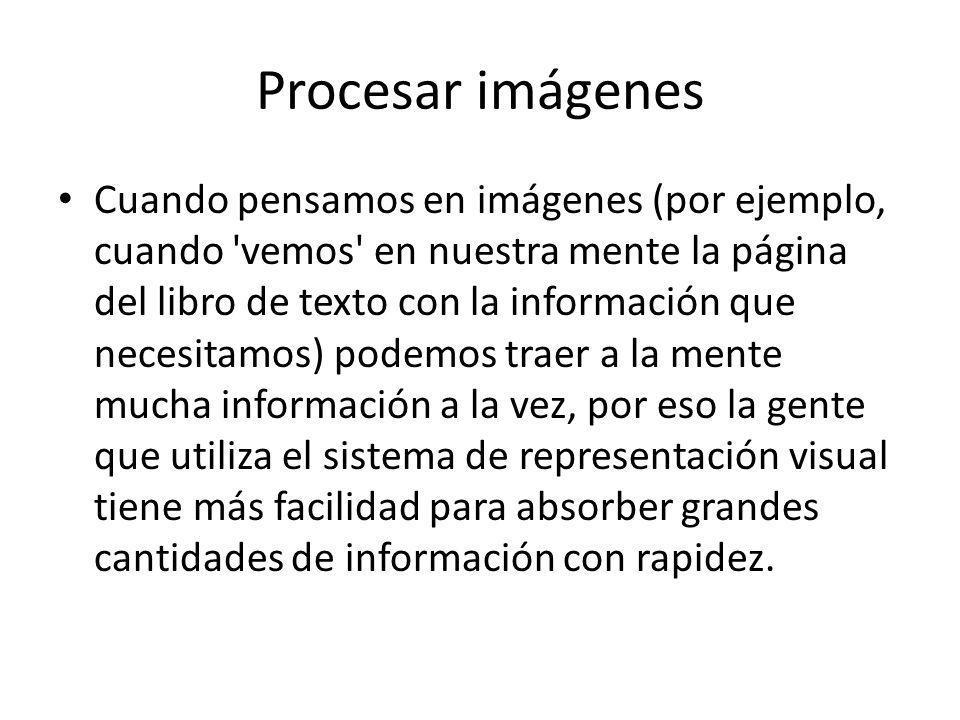 Procesar imágenes Cuando pensamos en imágenes (por ejemplo, cuando vemos en nuestra mente la página del libro de texto con la información que necesitamos) podemos traer a la mente mucha información a la vez, por eso la gente que utiliza el sistema de representación visual tiene más facilidad para absorber grandes cantidades de información con rapidez.