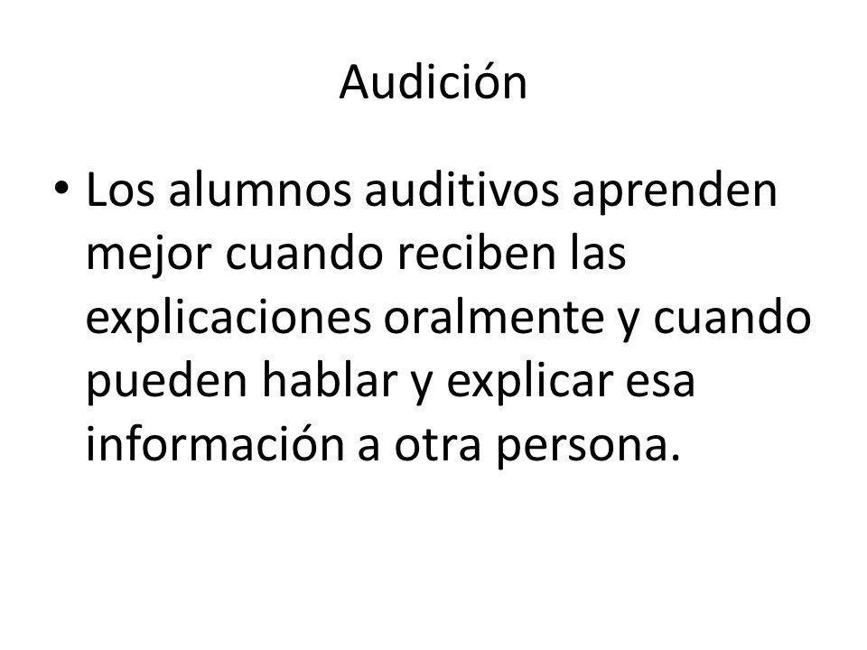 Audición Los alumnos auditivos aprenden mejor cuando reciben las explicaciones oralmente y cuando pueden hablar y explicar esa información a otra persona.
