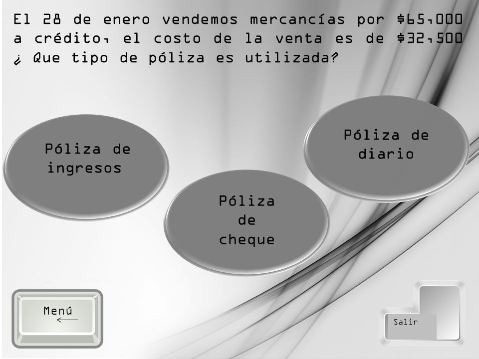 Salir Póliza de ingresos Póliza de cheque Póliza de diario El 28 de enero vendemos mercancías por $65,000 a crédito, el costo de la venta es de $32,500 ¿ Que tipo de póliza es utilizada.