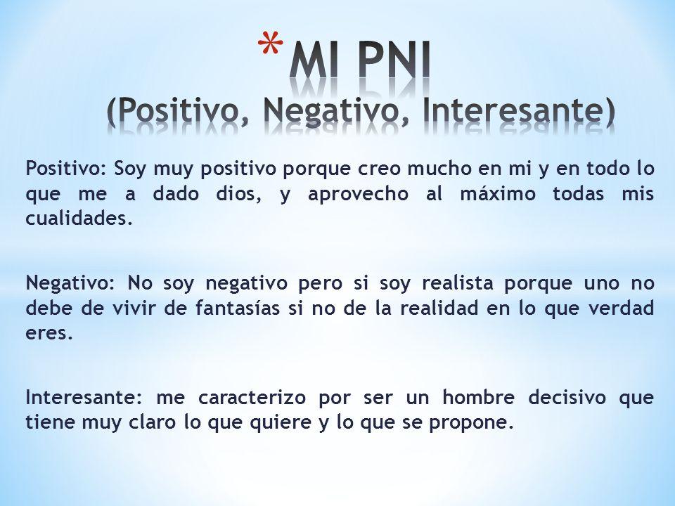 Positivo: Soy muy positivo porque creo mucho en mi y en todo lo que me a dado dios, y aprovecho al máximo todas mis cualidades. Negativo: No soy negat