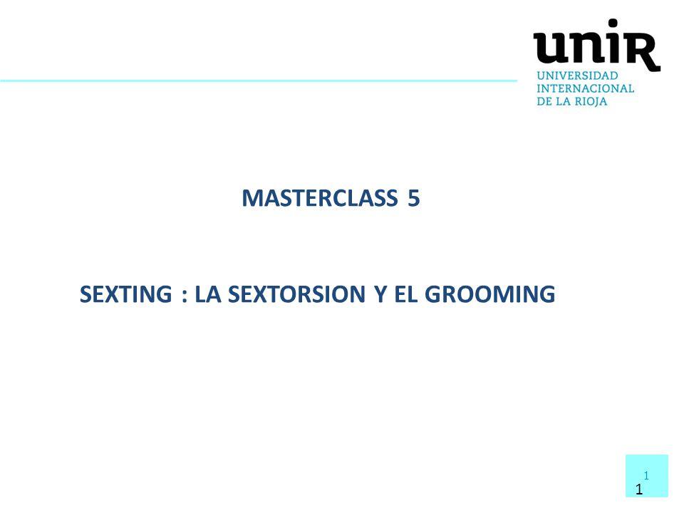 1 1 MASTERCLASS 5 SEXTING : LA SEXTORSION Y EL GROOMING