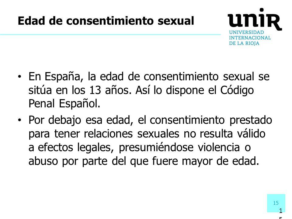 15 En España, la edad de consentimiento sexual se sitúa en los 13 años. Así lo dispone el Código Penal Español. Por debajo esa edad, el consentimiento