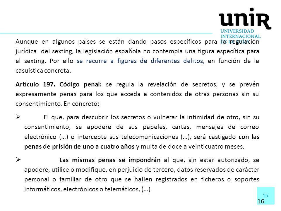 16 Aunque en algunos países se están dando pasos específicos para la regulación jurídica del sexting, la legislación española no contempla una figura