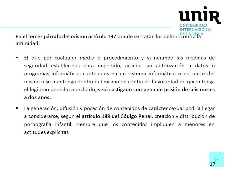 17 En el tercer párrafo del mismo artículo 197 donde se tratan los delitos contra la intimidad: El que por cualquier medio o procedimiento y vulnerand