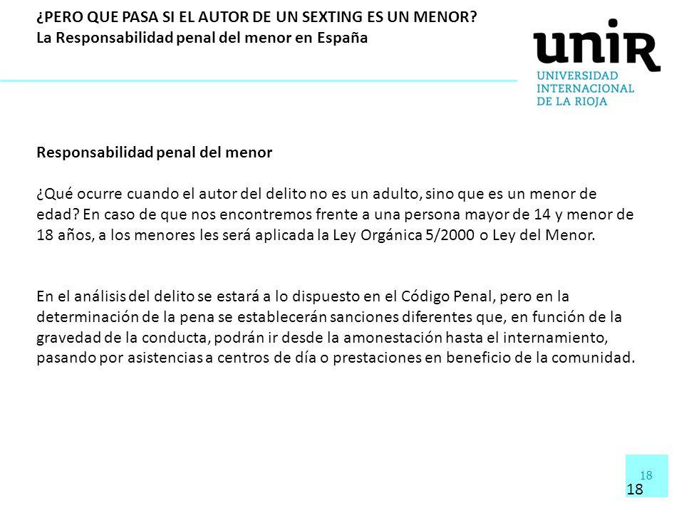 18 ¿PERO QUE PASA SI EL AUTOR DE UN SEXTING ES UN MENOR? La Responsabilidad penal del menor en España Responsabilidad penal del menor ¿Qué ocurre cuan