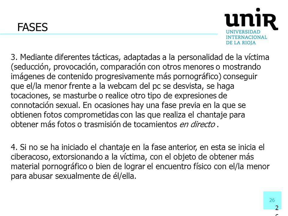 26 3. Mediante diferentes tácticas, adaptadas a la personalidad de la víctima (seducción, provocación, comparación con otros menores o mostrando imáge