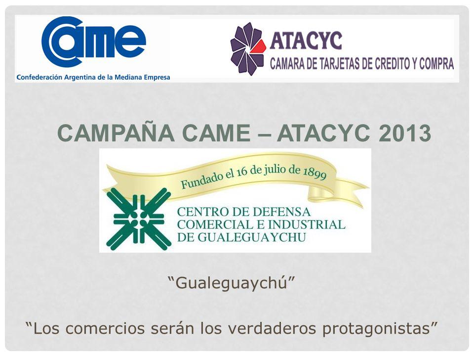 CAMPAÑA CAME – ATACYC 2013 Gualeguaychú Los comercios serán los verdaderos protagonistas
