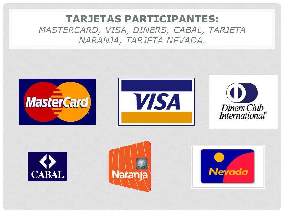 TARJETAS PARTICIPANTES: MASTERCARD, VISA, DINERS, CABAL, TARJETA NARANJA, TARJETA NEVADA.