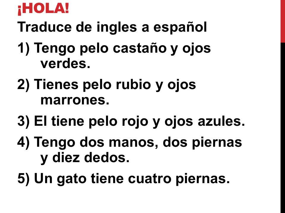 ¡HOLA! Traduce de ingles a español 1) Tengo pelo castaño y ojos verdes. 2) Tienes pelo rubio y ojos marrones. 3) El tiene pelo rojo y ojos azules. 4)