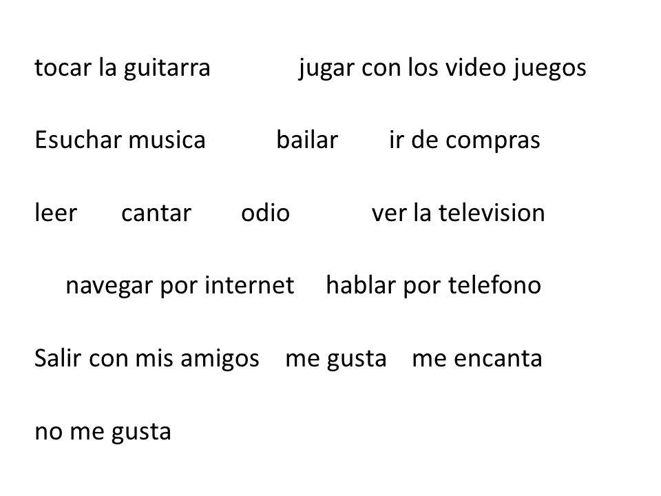 tocar la guitarrajugar con los video juegos Esuchar musica bailar ir de compras leer cantar odio ver la television navegar por internet hablar por tel