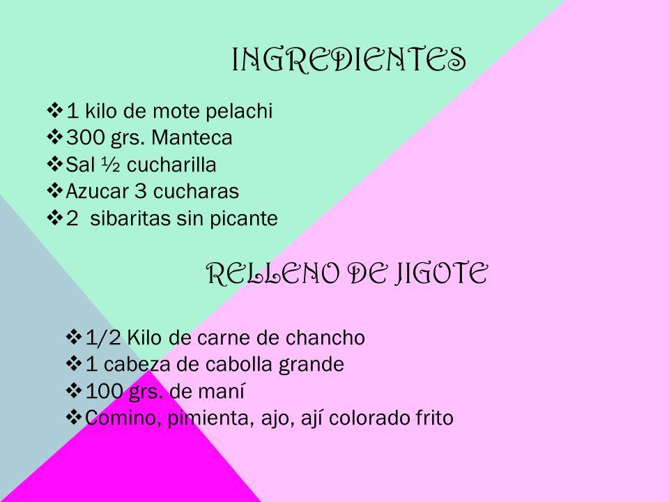 INGREDIENTES 1 kilo de mote pelachi 300 grs. Manteca Sal ½ cucharilla Azucar 3 cucharas 2 sibaritas sin picante RELLENO DE JIGOTE 1/2 Kilo de carne de