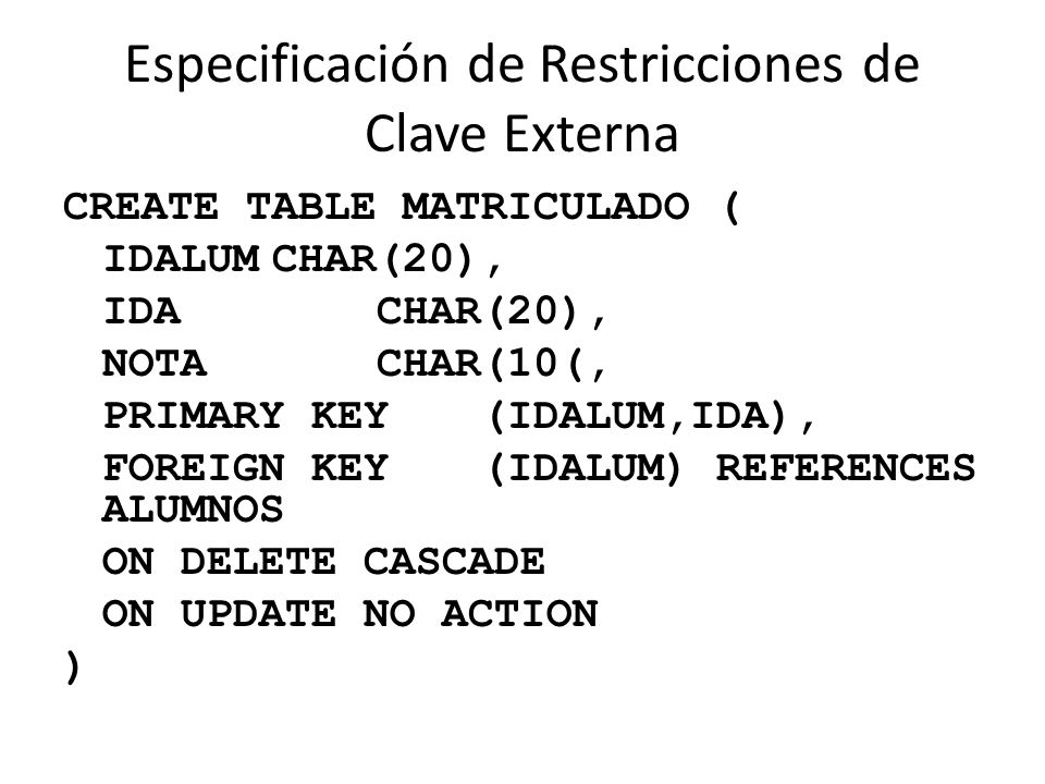 Especificación de Restricciones de Clave Externa CREATE TABLE MATRICULADO ( IDALUMCHAR(20), IDACHAR(20), NOTACHAR(10(, PRIMARY KEY(IDALUM,IDA), FOREIGN KEY(IDALUM) REFERENCES ALUMNOS ON DELETE CASCADE ON UPDATE NO ACTION )