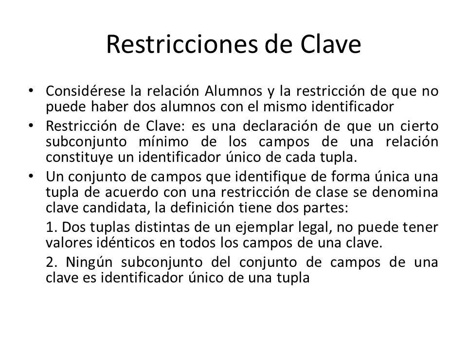 Restricciones de Clave Considérese la relación Alumnos y la restricción de que no puede haber dos alumnos con el mismo identificador Restricción de Clave: es una declaración de que un cierto subconjunto mínimo de los campos de una relación constituye un identificador único de cada tupla.