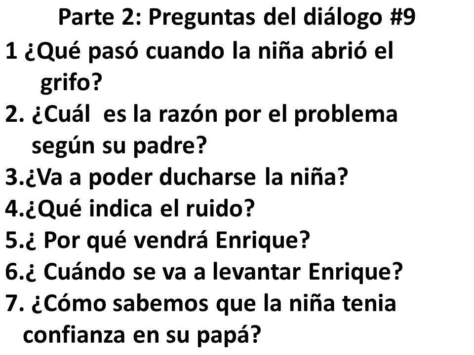 Parte 2: Preguntas del diálogo #9 1 ¿Qué pasó cuando la niña abrió el grifo? 2.¿Cuál es la razón por el problema según su padre? 3.¿Va a poder duchars