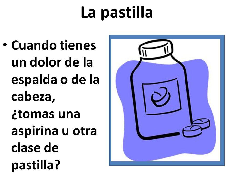 La pastilla Cuando tienes un dolor de la espalda o de la cabeza, ¿tomas una aspirina u otra clase de pastilla