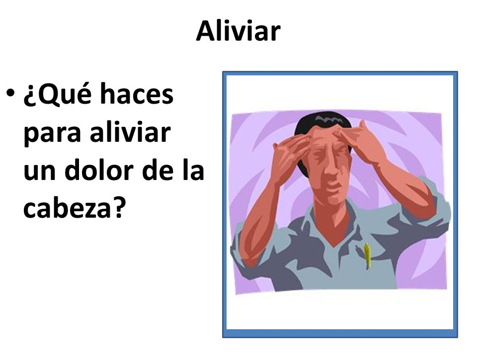 Aliviar ¿Qué haces para aliviar un dolor de la cabeza?