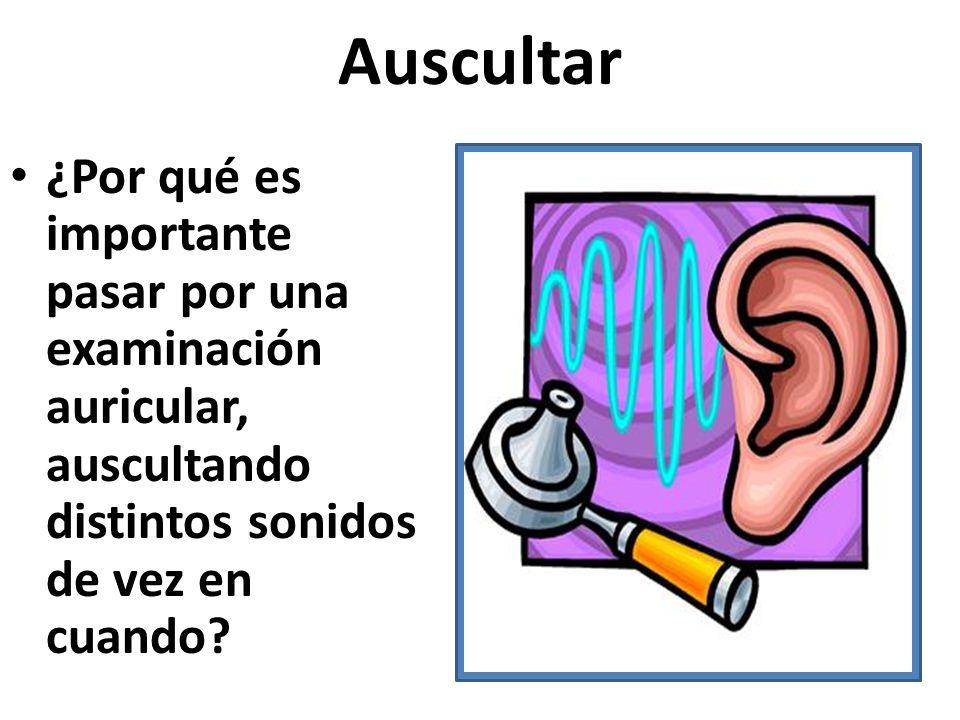 Auscultar ¿Por qué es importante pasar por una examinación auricular, auscultando distintos sonidos de vez en cuando?